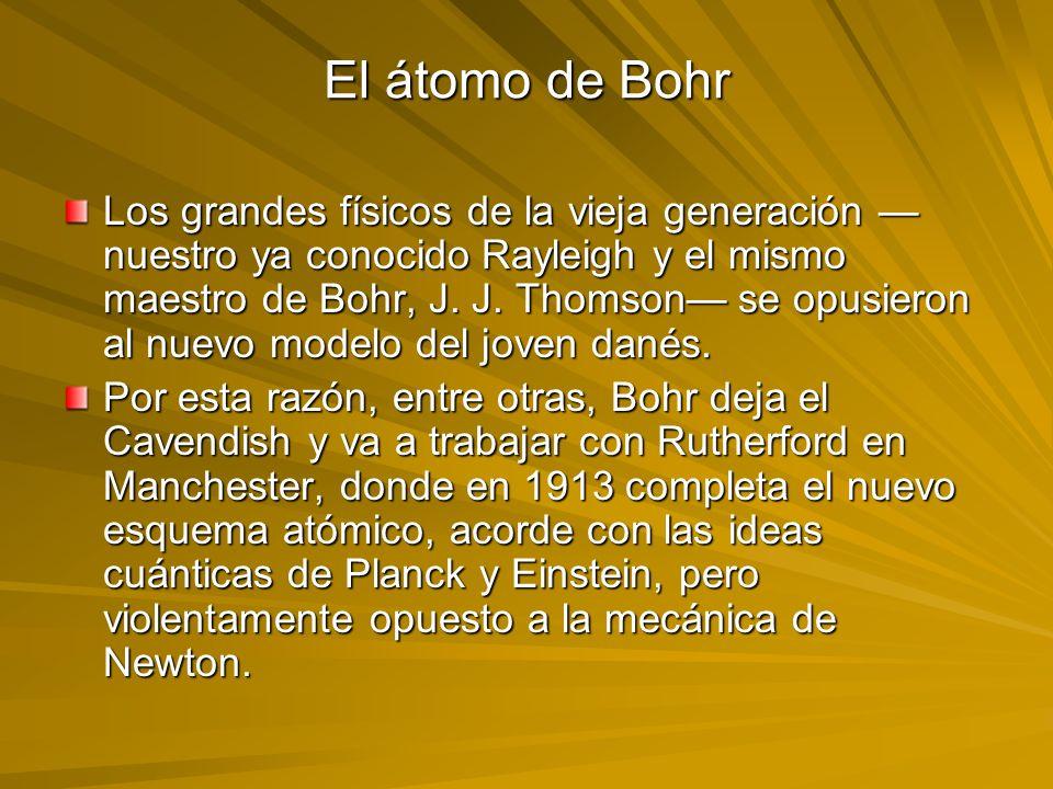 El átomo de Bohr Los grandes físicos de la vieja generación nuestro ya conocido Rayleigh y el mismo maestro de Bohr, J. J. Thomson se opusieron al nue