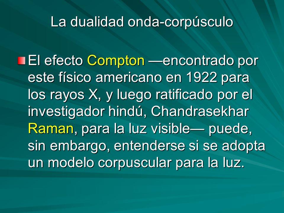 La dualidad onda-corpúsculo El efecto Compton encontrado por este físico americano en 1922 para los rayos X, y luego ratificado por el investigador hi