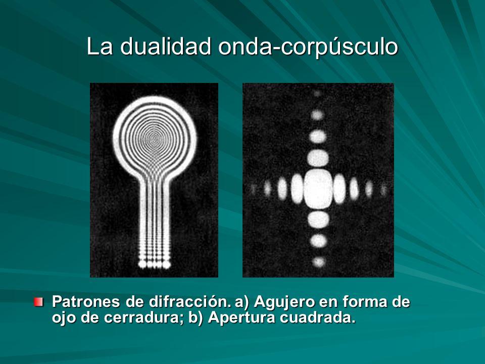 La dualidad onda-corpúsculo Patrones de difracción. a) Agujero en forma de ojo de cerradura; b) Apertura cuadrada.