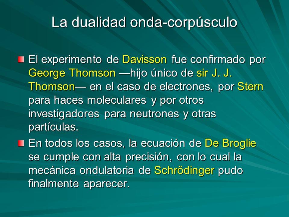 La dualidad onda-corpúsculo El experimento de Davisson fue confirmado por George Thomson hijo único de sir J. J. Thomson en el caso de electrones, por