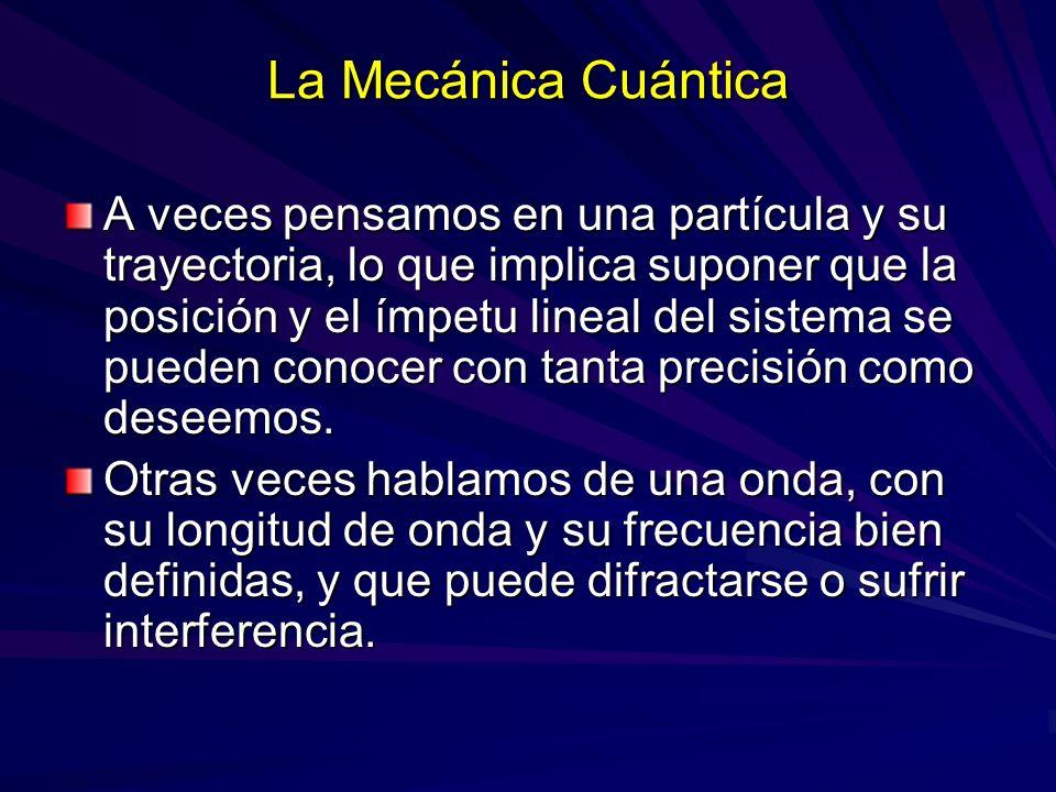 La Mecánica Cuántica A veces pensamos en una partícula y su trayectoria, lo que implica suponer que la posición y el ímpetu lineal del sistema se pued