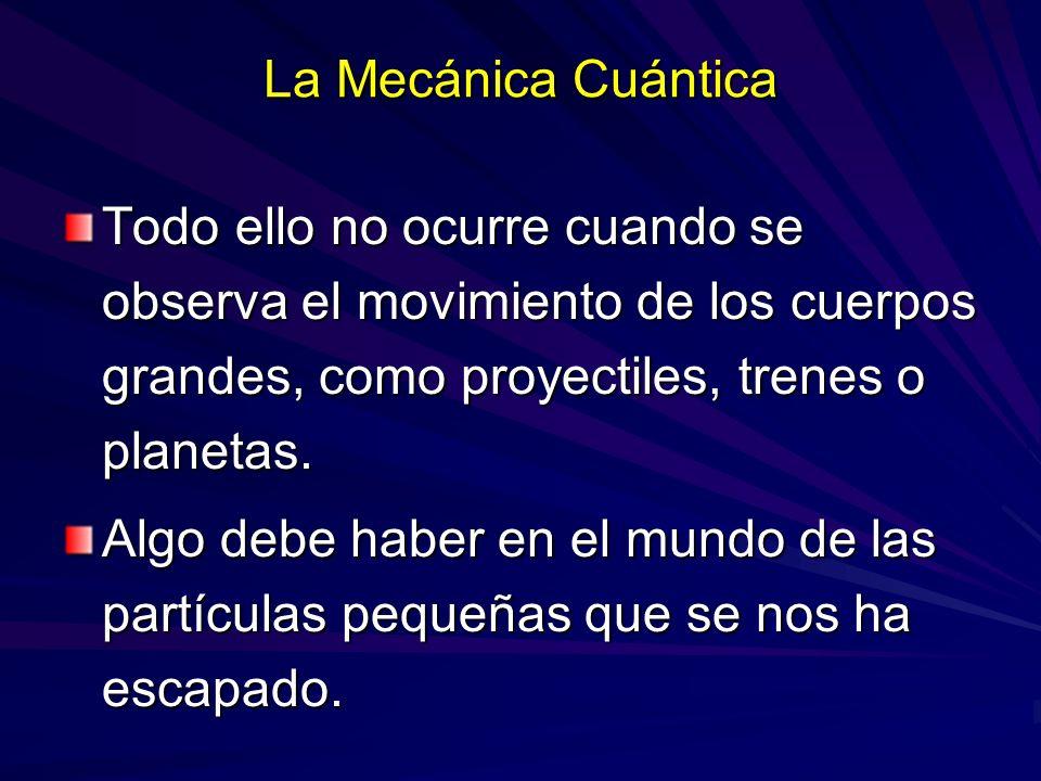 La Mecánica Cuántica Todo ello no ocurre cuando se observa el movimiento de los cuerpos grandes, como proyectiles, trenes o planetas. Algo debe haber