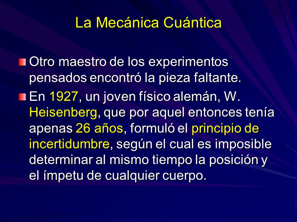 La Mecánica Cuántica Otro maestro de los experimentos pensados encontró la pieza faltante. En 1927, un joven físico alemán, W. Heisenberg, que por aqu