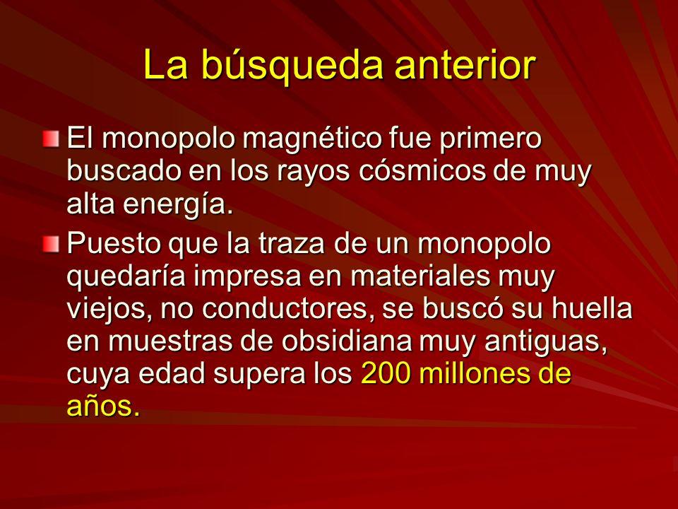 La búsqueda anterior El monopolo magnético fue primero buscado en los rayos cósmicos de muy alta energía. Puesto que la traza de un monopolo quedaría