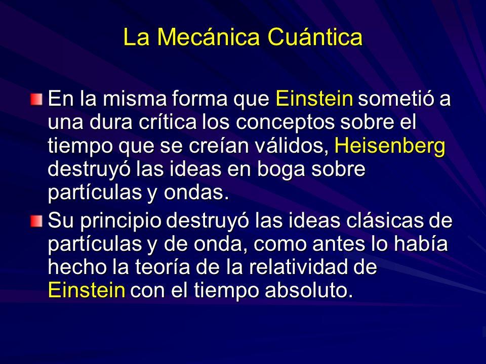 La Mecánica Cuántica En la misma forma que Einstein sometió a una dura crítica los conceptos sobre el tiempo que se creían válidos, Heisenberg destruy