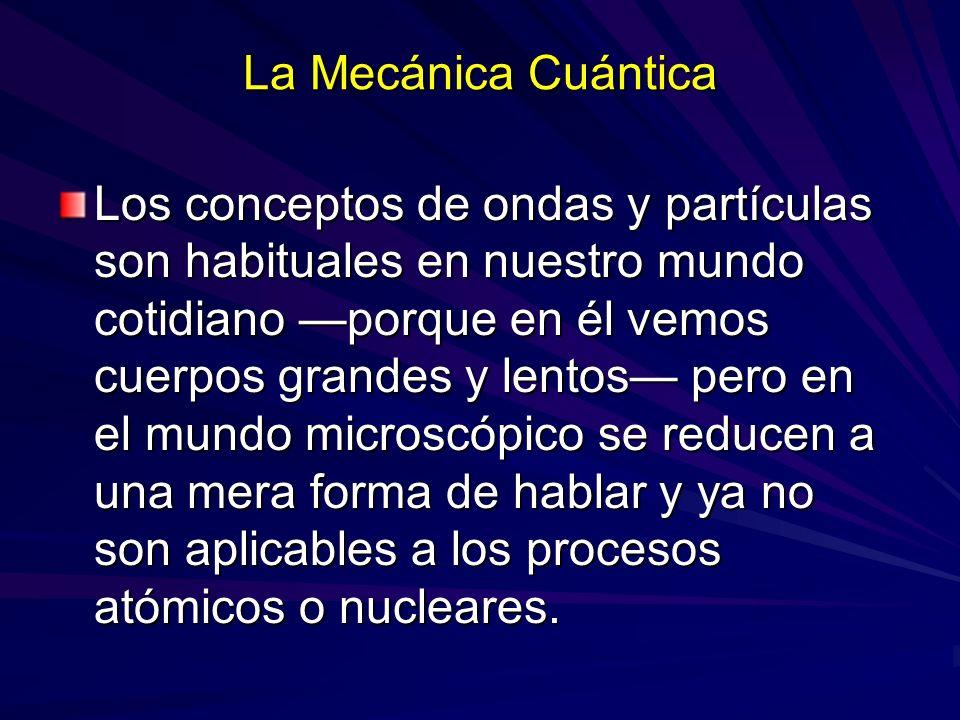 La Mecánica Cuántica Los conceptos de ondas y partículas son habituales en nuestro mundo cotidiano porque en él vemos cuerpos grandes y lentos pero en
