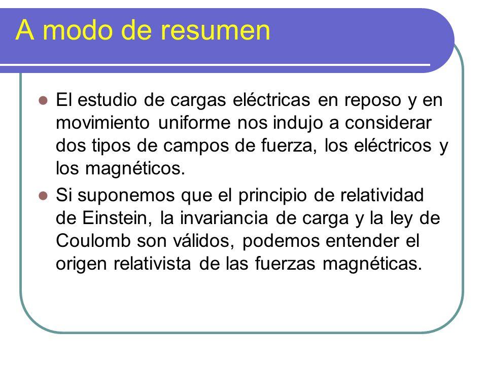A modo de resumen El estudio de cargas eléctricas en reposo y en movimiento uniforme nos indujo a considerar dos tipos de campos de fuerza, los eléctr