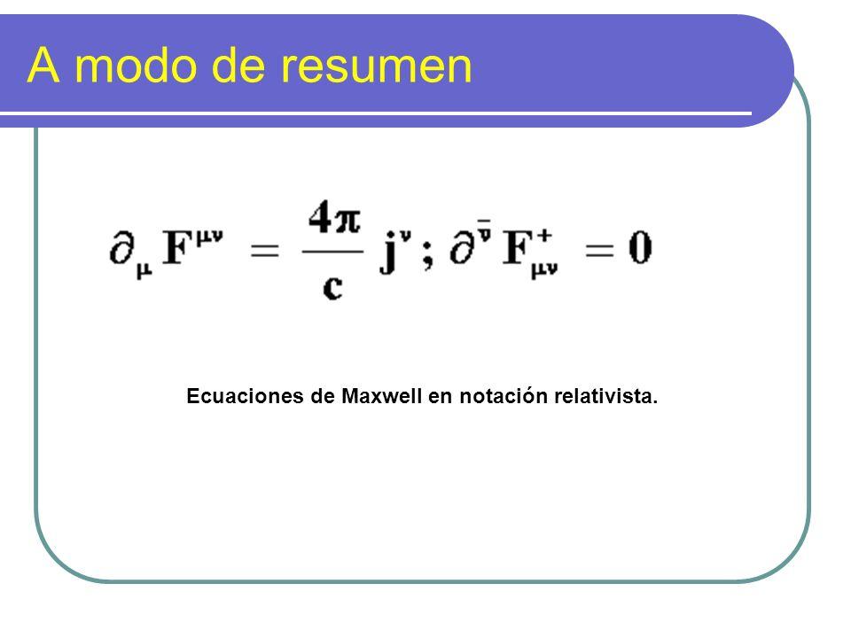 A modo de resumen Ecuaciones de Maxwell en notación relativista.