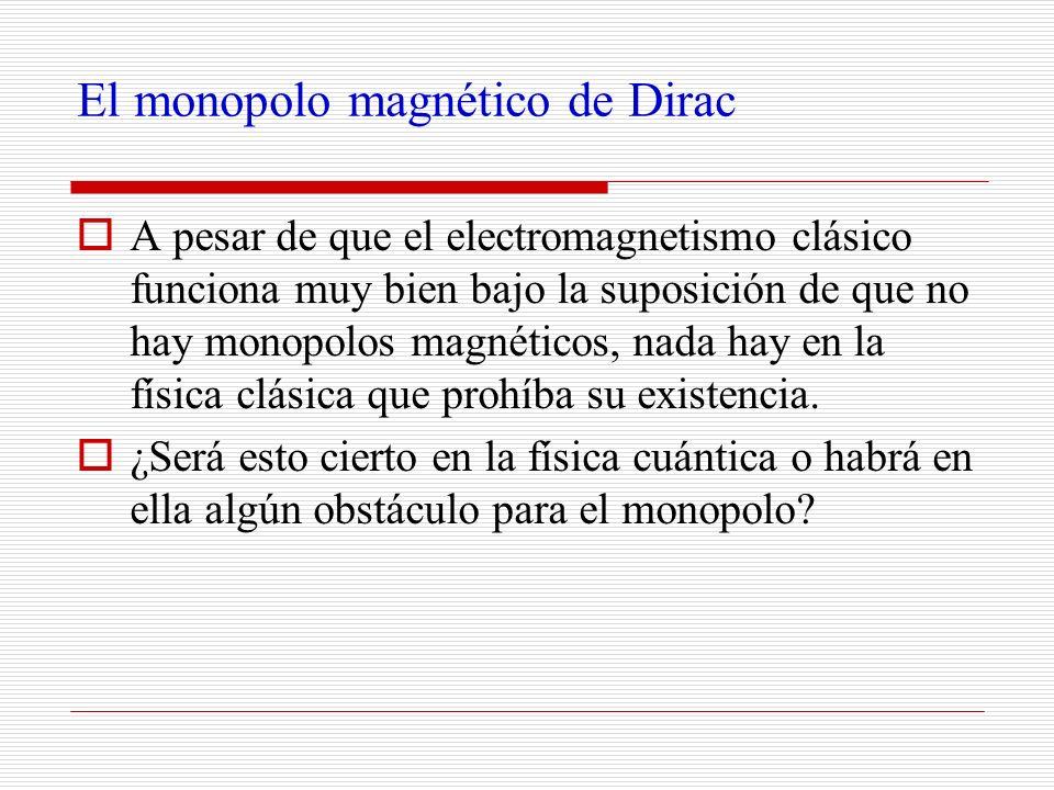 El monopolo magnético de Dirac A pesar de que el electromagnetismo clásico funciona muy bien bajo la suposición de que no hay monopolos magnéticos, na