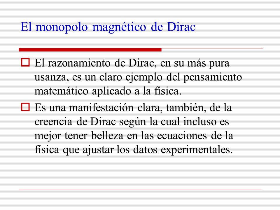 El monopolo magnético de Dirac El razonamiento de Dirac, en su más pura usanza, es un claro ejemplo del pensamiento matemático aplicado a la física. E