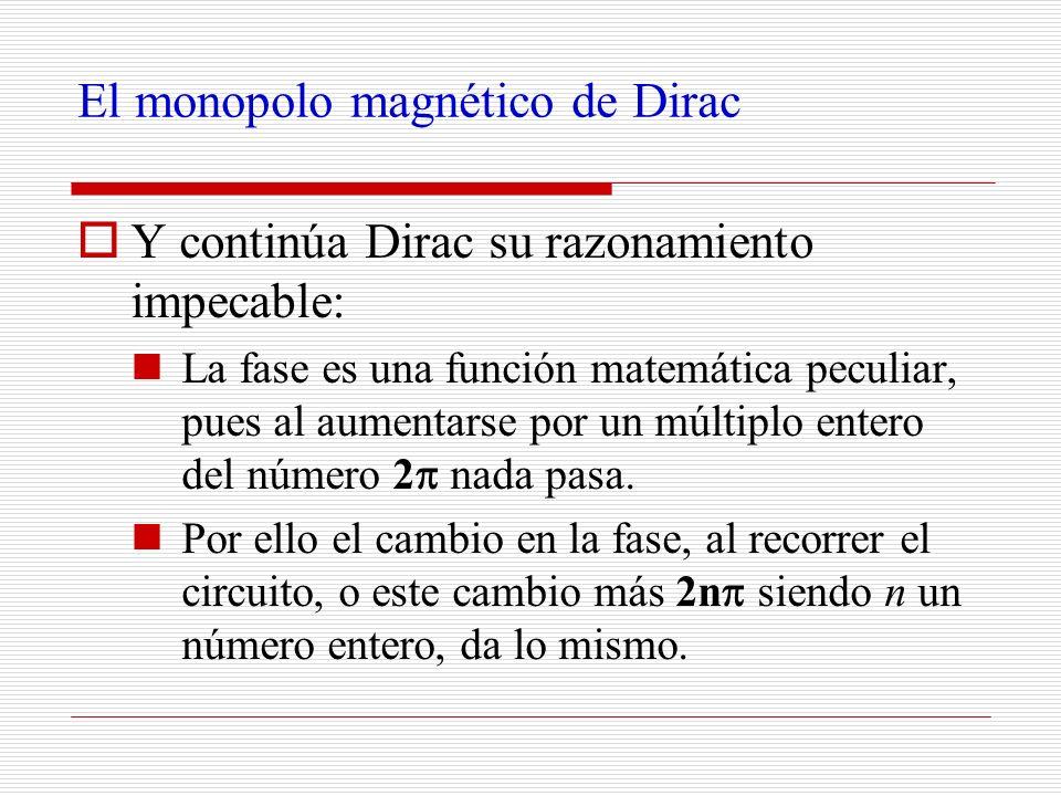El monopolo magnético de Dirac Y continúa Dirac su razonamiento impecable: La fase es una función matemática peculiar, pues al aumentarse por un múlti