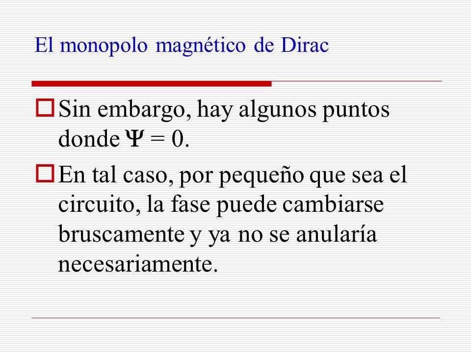 El monopolo magnético de Dirac Sin embargo, hay algunos puntos donde = 0. En tal caso, por pequeño que sea el circuito, la fase puede cambiarse brusca