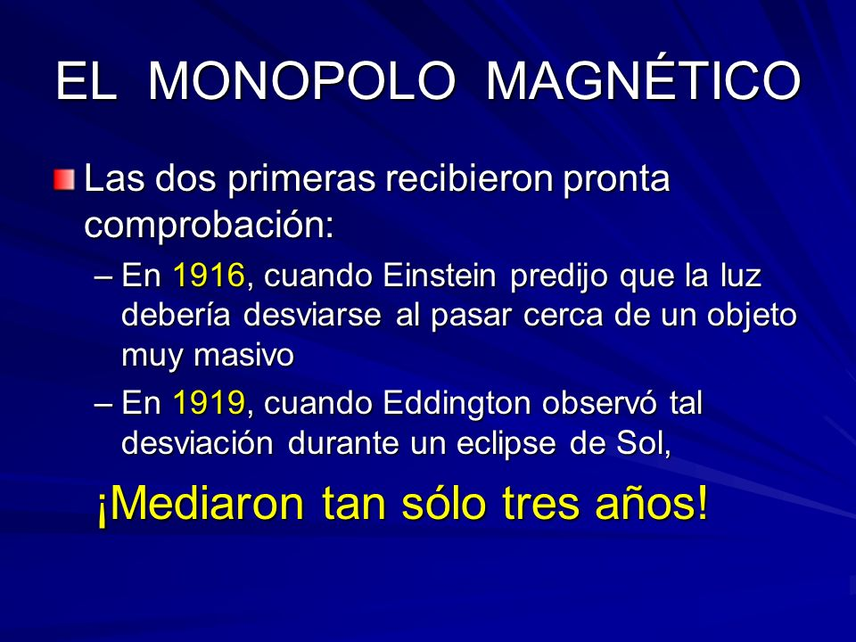 EL MONOPOLO MAGNÉTICO Las dos primeras recibieron pronta comprobación: –En 1916, cuando Einstein predijo que la luz debería desviarse al pasar cerca d