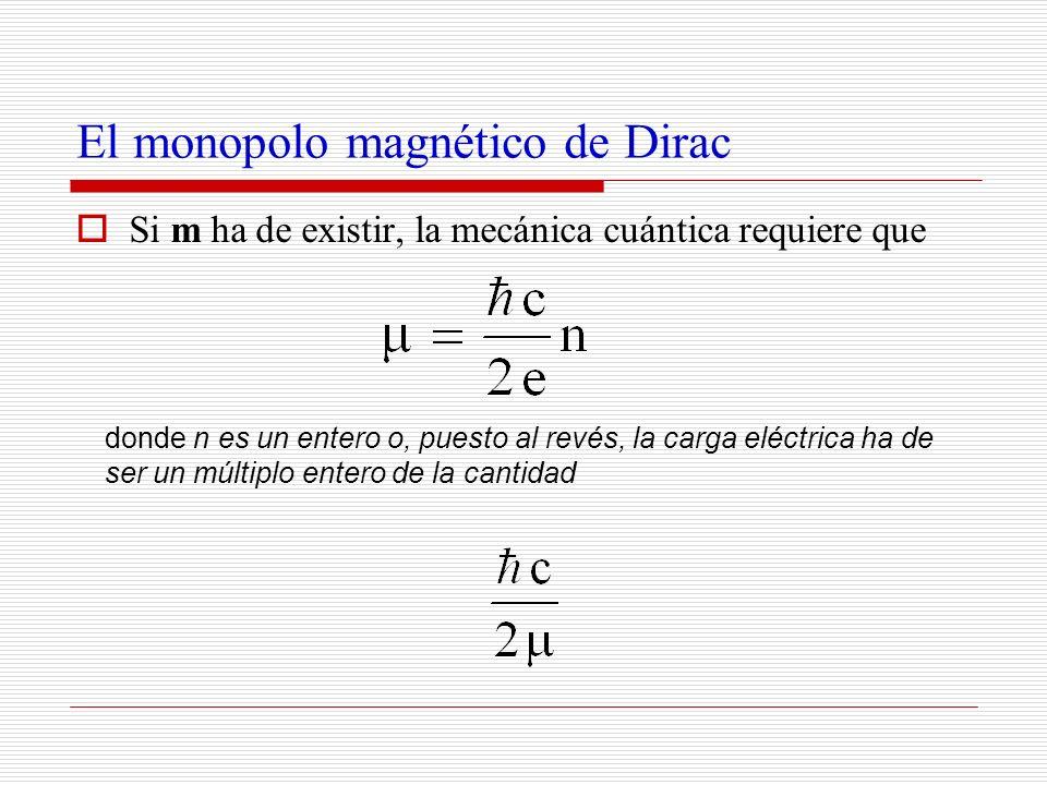 El monopolo magnético de Dirac Si m ha de existir, la mecánica cuántica requiere que donde n es un entero o, puesto al revés, la carga eléctrica ha de