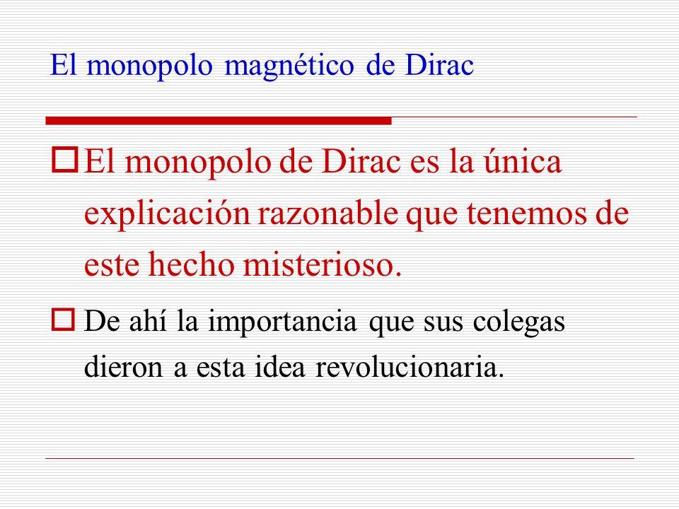 El monopolo magnético de Dirac El monopolo de Dirac es la única explicación razonable que tenemos de este hecho misterioso. De ahí la importancia que