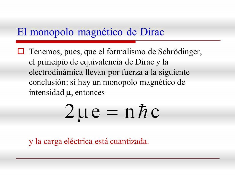 El monopolo magnético de Dirac Tenemos, pues, que el formalismo de Schrödinger, el principio de equivalencia de Dirac y la electrodinámica llevan por