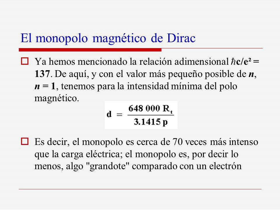 El monopolo magnético de Dirac Ya hemos mencionado la relación adimensional c/e² = 137. De aquí, y con el valor más pequeño posible de n, n = 1, tenem