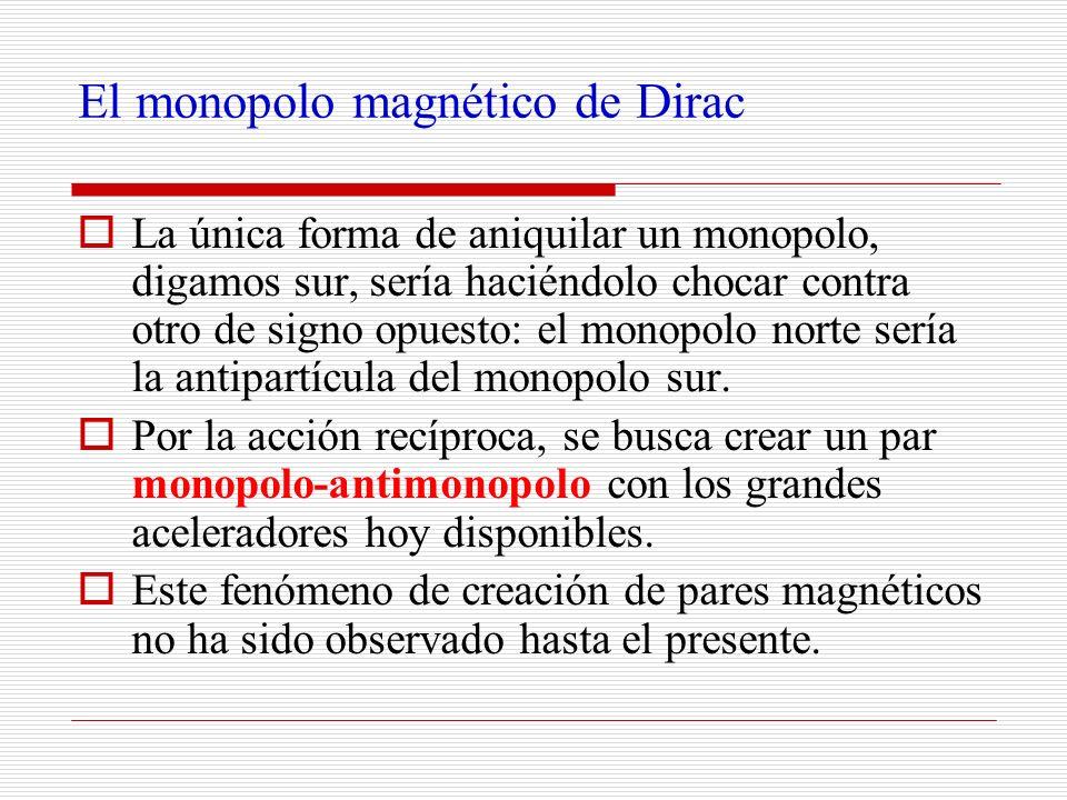 El monopolo magnético de Dirac La única forma de aniquilar un monopolo, digamos sur, sería haciéndolo chocar contra otro de signo opuesto: el monopolo