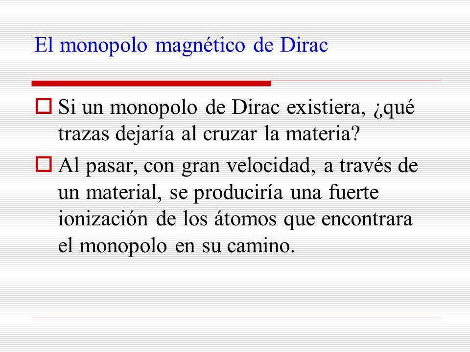 El monopolo magnético de Dirac Si un monopolo de Dirac existiera, ¿qué trazas dejaría al cruzar la materia? Al pasar, con gran velocidad, a través de