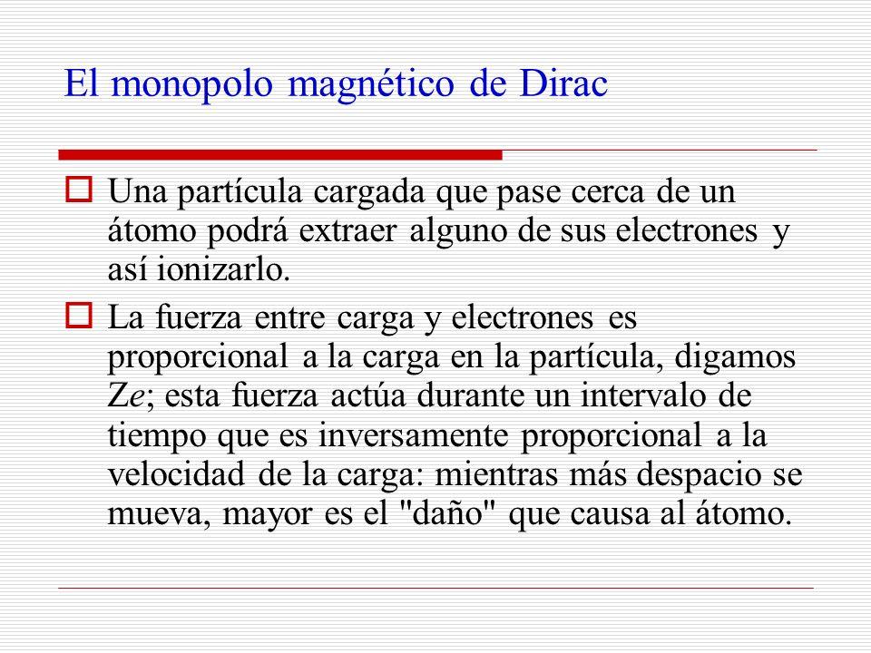 El monopolo magnético de Dirac Una partícula cargada que pase cerca de un átomo podrá extraer alguno de sus electrones y así ionizarlo. La fuerza entr