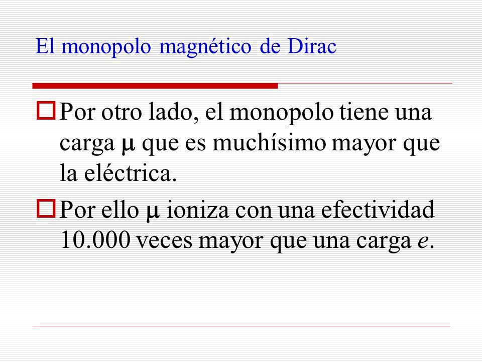 El monopolo magnético de Dirac Por otro lado, el monopolo tiene una carga que es muchísimo mayor que la eléctrica. Por ello ioniza con una efectividad
