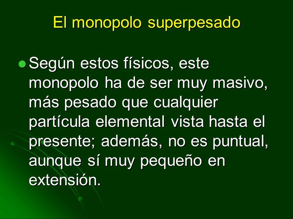 El monopolo superpesado Según estos físicos, este monopolo ha de ser muy masivo, más pesado que cualquier partícula elemental vista hasta el presente;