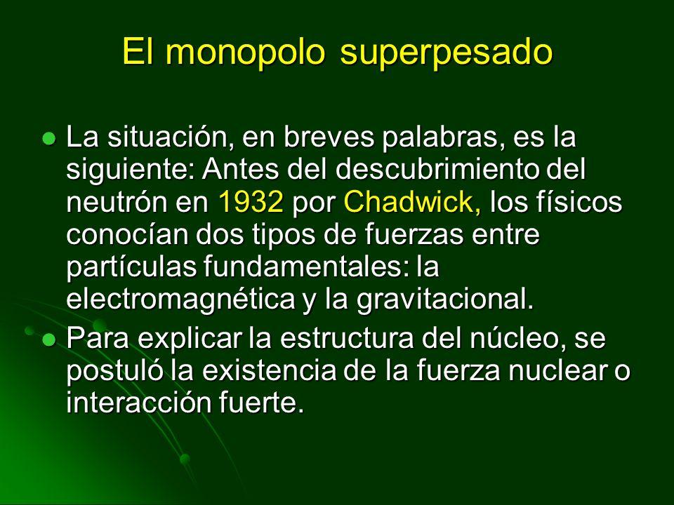 El monopolo superpesado La situación, en breves palabras, es la siguiente: Antes del descubrimiento del neutrón en 1932 por Chadwick, los físicos cono