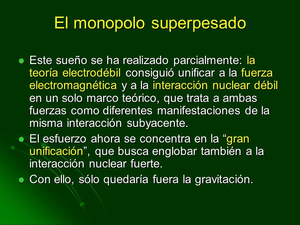 El monopolo superpesado Este sueño se ha realizado parcialmente: la teoría electrodébil consiguió unificar a la fuerza electromagnética y a la interac