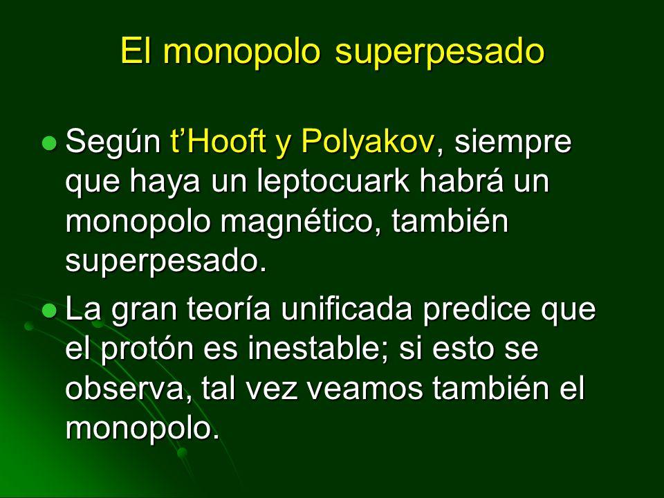 El monopolo superpesado Según tHooft y Polyakov, siempre que haya un leptocuark habrá un monopolo magnético, también superpesado. Según tHooft y Polya