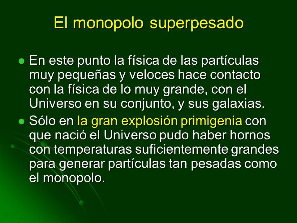 El monopolo superpesado En este punto la física de las partículas muy pequeñas y veloces hace contacto con la física de lo muy grande, con el Universo
