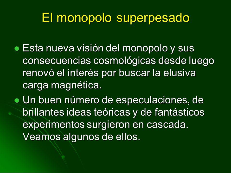 El monopolo superpesado Esta nueva visión del monopolo y sus consecuencias cosmológicas desde luego renovó el interés por buscar la elusiva carga magn