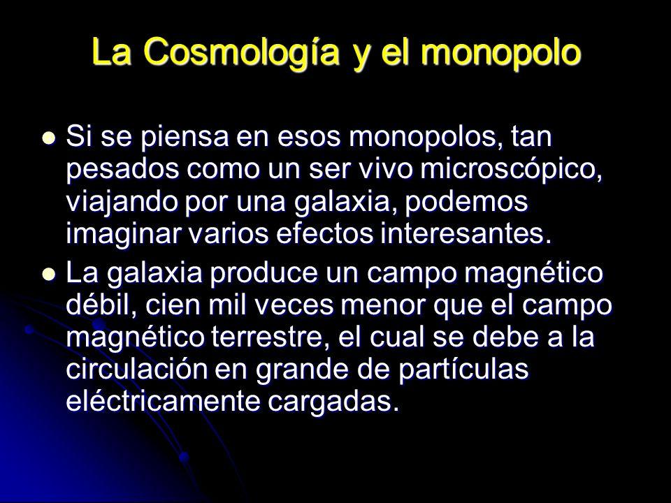 La Cosmología y el monopolo Si se piensa en esos monopolos, tan pesados como un ser vivo microscópico, viajando por una galaxia, podemos imaginar vari