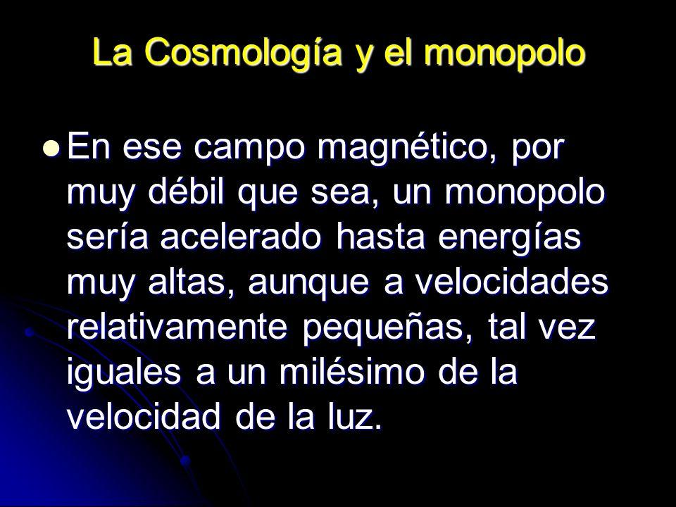 La Cosmología y el monopolo En ese campo magnético, por muy débil que sea, un monopolo sería acelerado hasta energías muy altas, aunque a velocidades