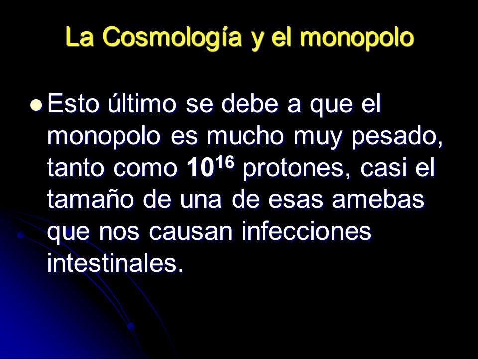 La Cosmología y el monopolo Esto último se debe a que el monopolo es mucho muy pesado, tanto como 10 16 protones, casi el tamaño de una de esas amebas