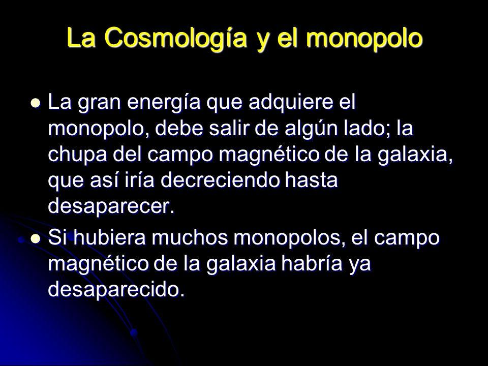 La Cosmología y el monopolo La gran energía que adquiere el monopolo, debe salir de algún lado; la chupa del campo magnético de la galaxia, que así ir