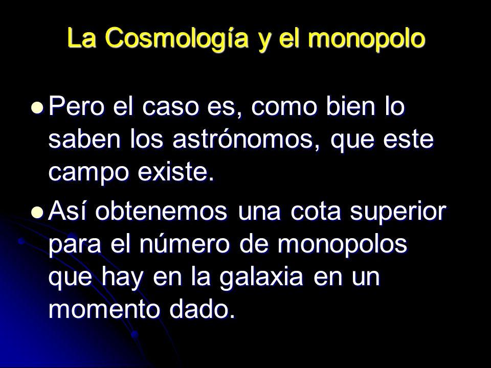 La Cosmología y el monopolo Pero el caso es, como bien lo saben los astrónomos, que este campo existe. Pero el caso es, como bien lo saben los astróno
