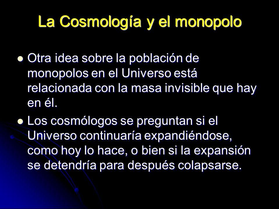 La Cosmología y el monopolo Otra idea sobre la población de monopolos en el Universo está relacionada con la masa invisible que hay en él. Otra idea s