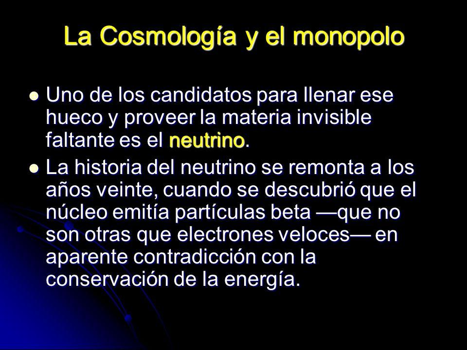 La Cosmología y el monopolo Uno de los candidatos para llenar ese hueco y proveer la materia invisible faltante es el neutrino. Uno de los candidatos