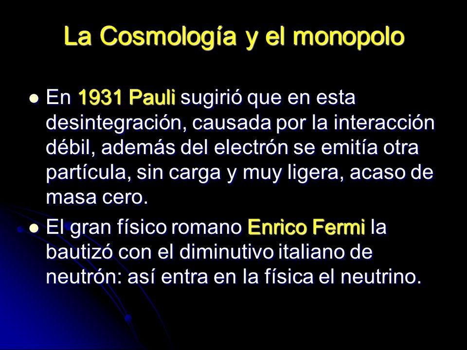La Cosmología y el monopolo En 1931 Pauli sugirió que en esta desintegración, causada por la interacción débil, además del electrón se emitía otra par