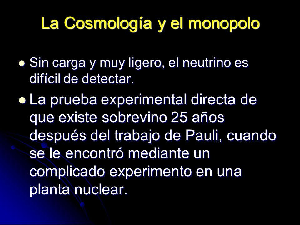 La Cosmología y el monopolo Sin carga y muy ligero, el neutrino es difícil de detectar. Sin carga y muy ligero, el neutrino es difícil de detectar. La
