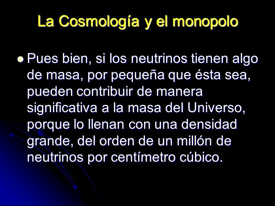 La Cosmología y el monopolo Pues bien, si los neutrinos tienen algo de masa, por pequeña que ésta sea, pueden contribuir de manera significativa a la
