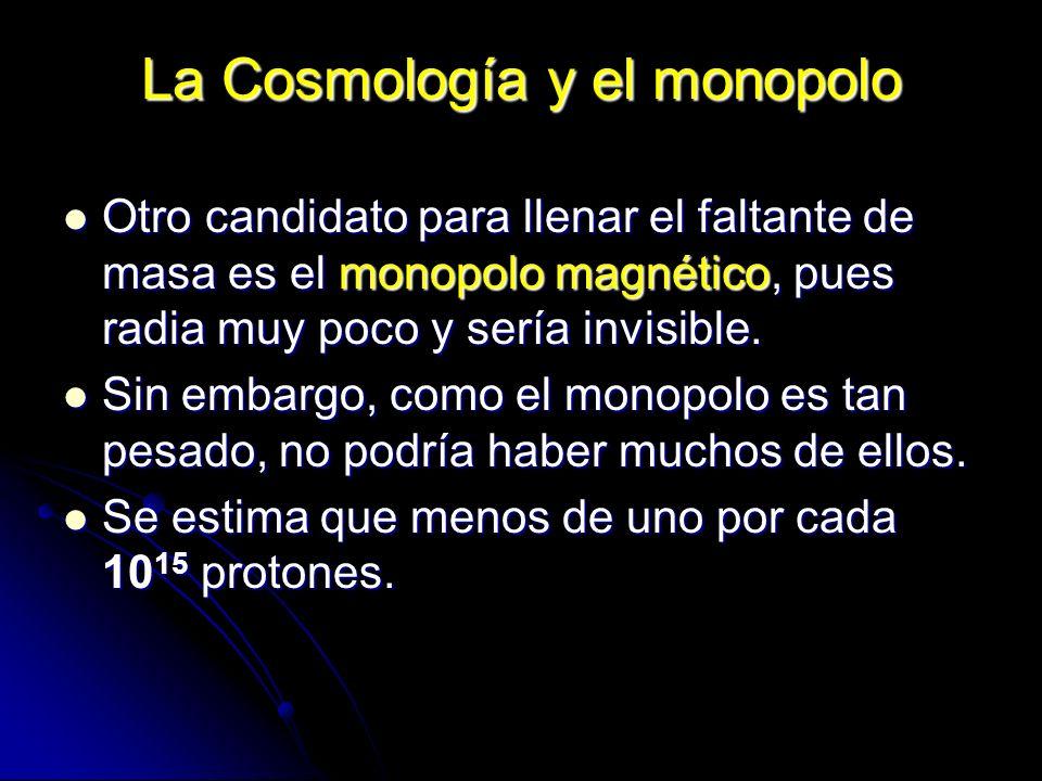 La Cosmología y el monopolo Otro candidato para llenar el faltante de masa es el monopolo magnético, pues radia muy poco y sería invisible. Otro candi