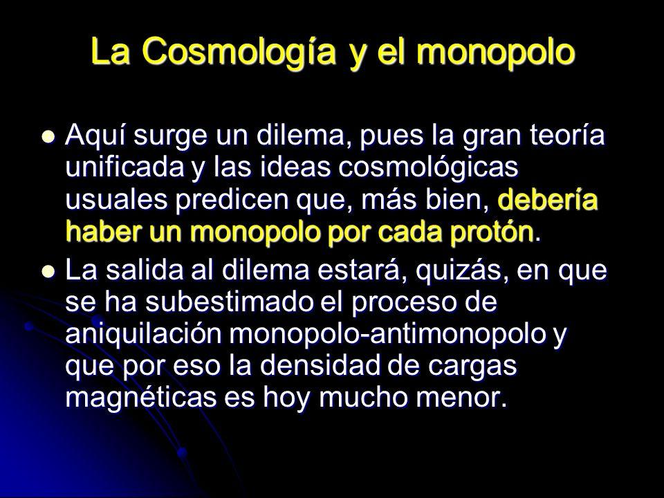 La Cosmología y el monopolo Aquí surge un dilema, pues la gran teoría unificada y las ideas cosmológicas usuales predicen que, más bien, debería haber