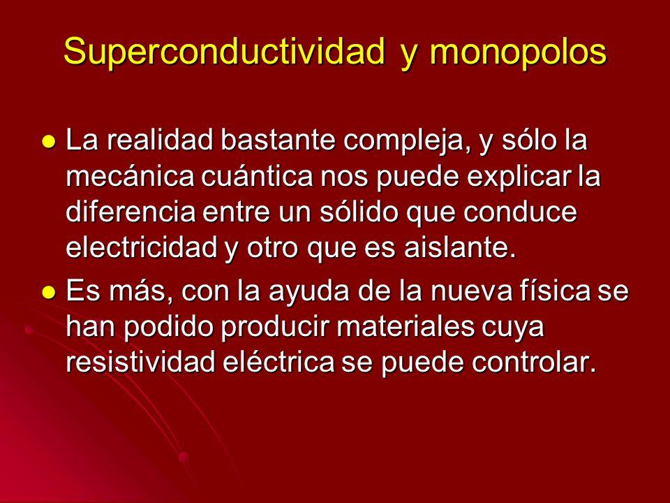 Superconductividad y monopolos La realidad bastante compleja, y sólo la mecánica cuántica nos puede explicar la diferencia entre un sólido que conduce