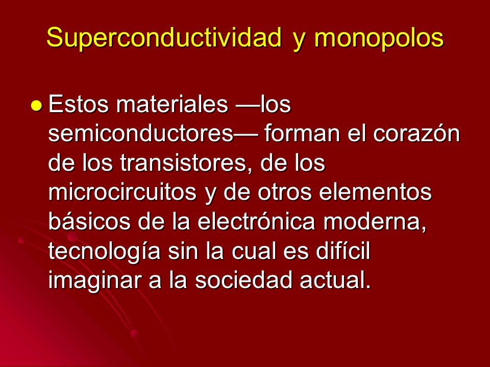Superconductividad y monopolos Estos materiales los semiconductores forman el corazón de los transistores, de los microcircuitos y de otros elementos