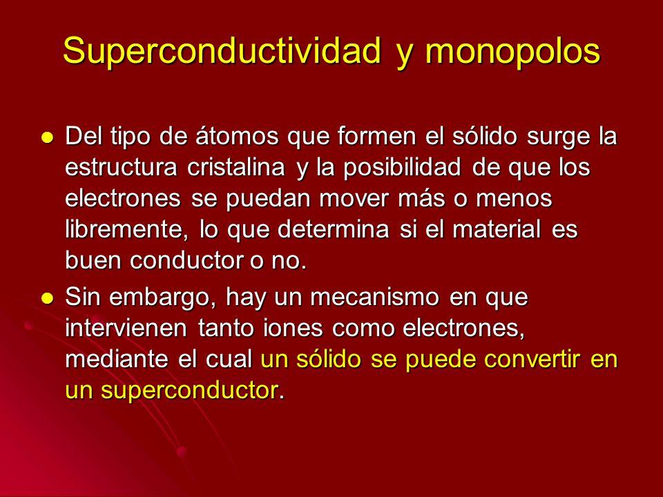 Superconductividad y monopolos Del tipo de átomos que formen el sólido surge la estructura cristalina y la posibilidad de que los electrones se puedan