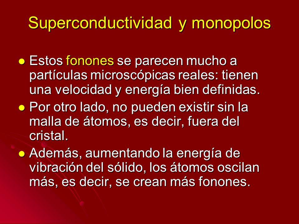 Superconductividad y monopolos Estos fonones se parecen mucho a partículas microscópicas reales: tienen una velocidad y energía bien definidas. Estos