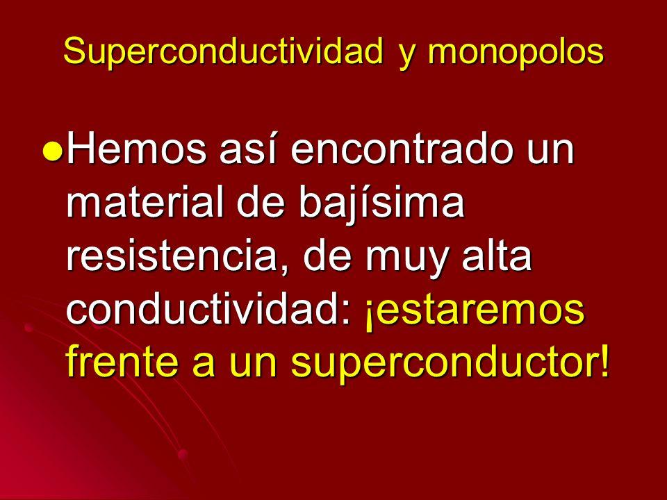 Superconductividad y monopolos Hemos así encontrado un material de bajísima resistencia, de muy alta conductividad: ¡estaremos frente a un superconduc