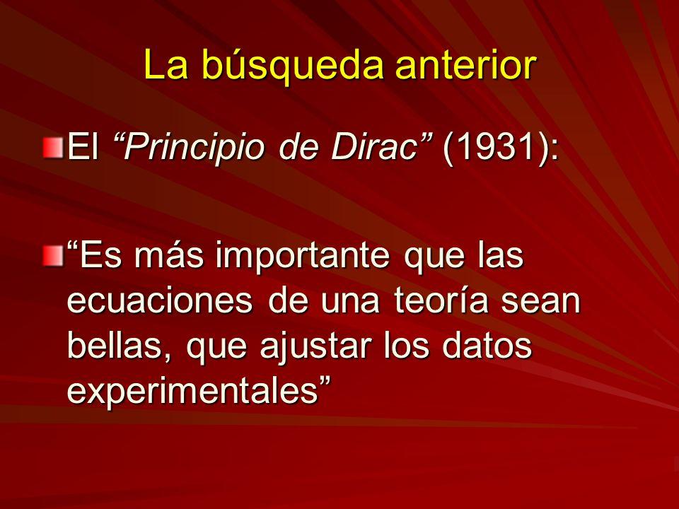 La búsqueda anterior El Principio de Dirac (1931): Es más importante que las ecuaciones de una teoría sean bellas, que ajustar los datos experimentale