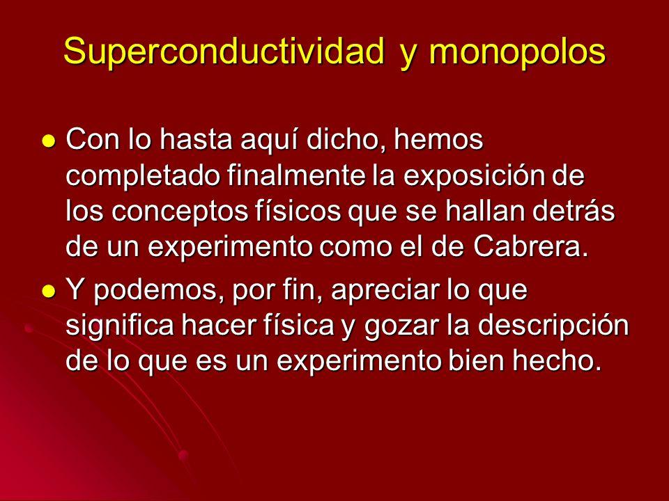 Superconductividad y monopolos Con lo hasta aquí dicho, hemos completado finalmente la exposición de los conceptos físicos que se hallan detrás de un